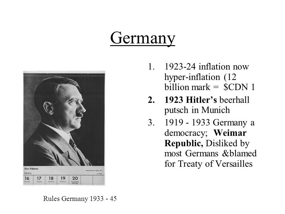 Germany 1.1923-24 inflation now hyper-inflation (12 billion mark = $CDN 1 2.1923 Hitler's beerhall putsch in Munich 3.1919 - 1933 Germany a democracy; Weimar Republic, Disliked by most Germans &blamed for Treaty of Versailles Rules Germany 1933 - 45