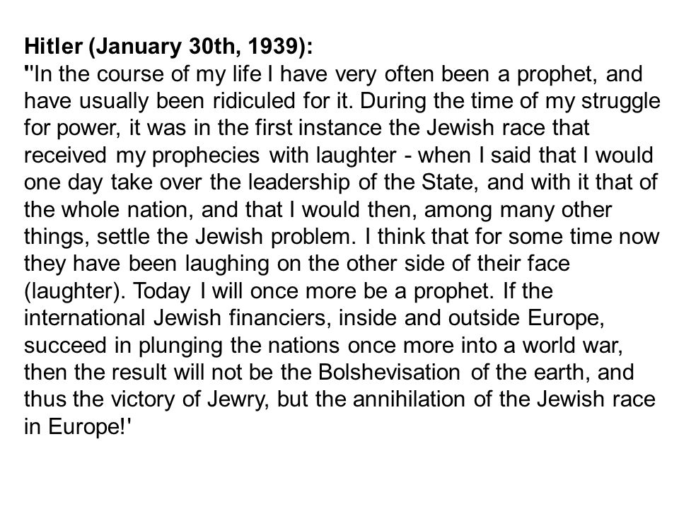 Hitler (January 30th, 1939): In the course of my life I have very often been a prophet, and have usually been ridiculed for it.