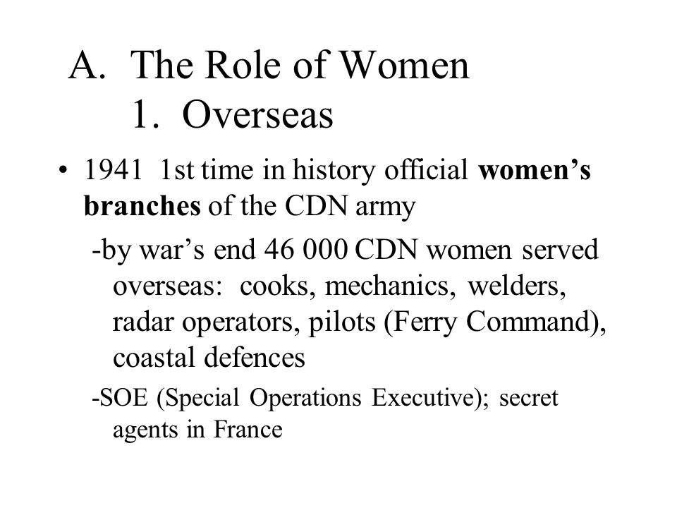 A.The Role of Women 1. Overseas 1941 1st time in history official women's branches of the CDN army -by war's end 46 000 CDN women served overseas: coo