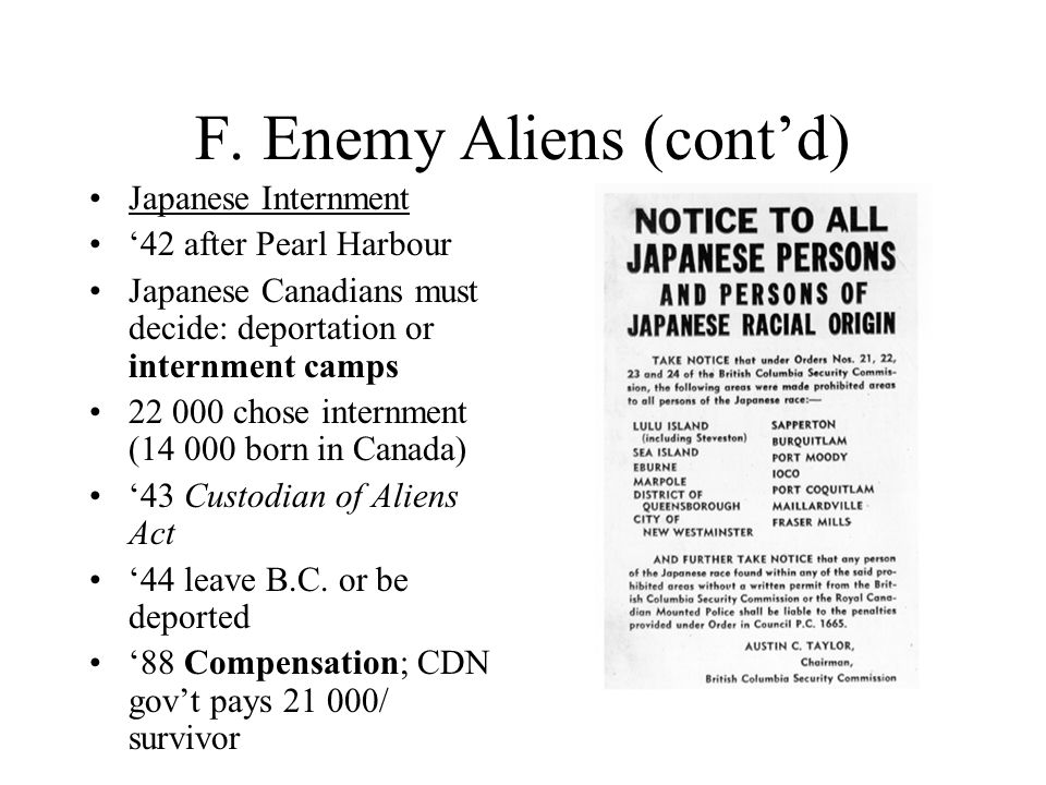 F. Enemy Aliens (cont'd) Japanese Internment '42 after Pearl Harbour Japanese Canadians must decide: deportation or internment camps 22 000 chose inte