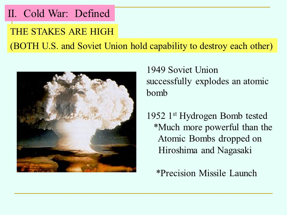 1949 Soviet Union successfully explodes an atomic bomb 1952 1 st Hydrogen Bomb tested *Much more powerful than the Atomic Bombs dropped on Hiroshima and Nagasaki *Precision Missile Launch THE STAKES ARE HIGH (BOTH U.S.