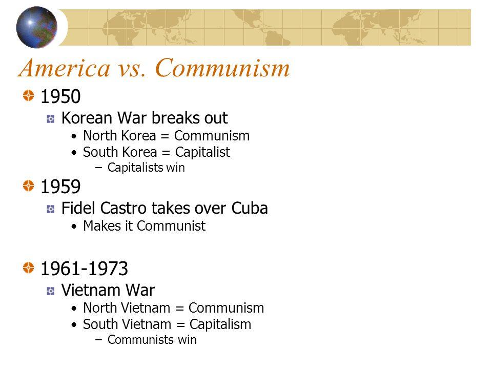 America vs. Communism 1950 Korean War breaks out North Korea = Communism South Korea = Capitalist –Capitalists win 1959 Fidel Castro takes over Cuba M