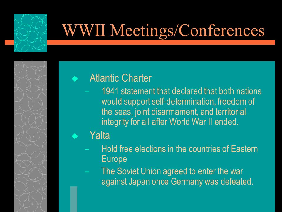 WWII Meetings/Conferences  Atlantic Charter –1941 statement that declared that both nations would support self-determination, freedom of the seas, joint disarmament, and territorial integrity for all after World War II ended.