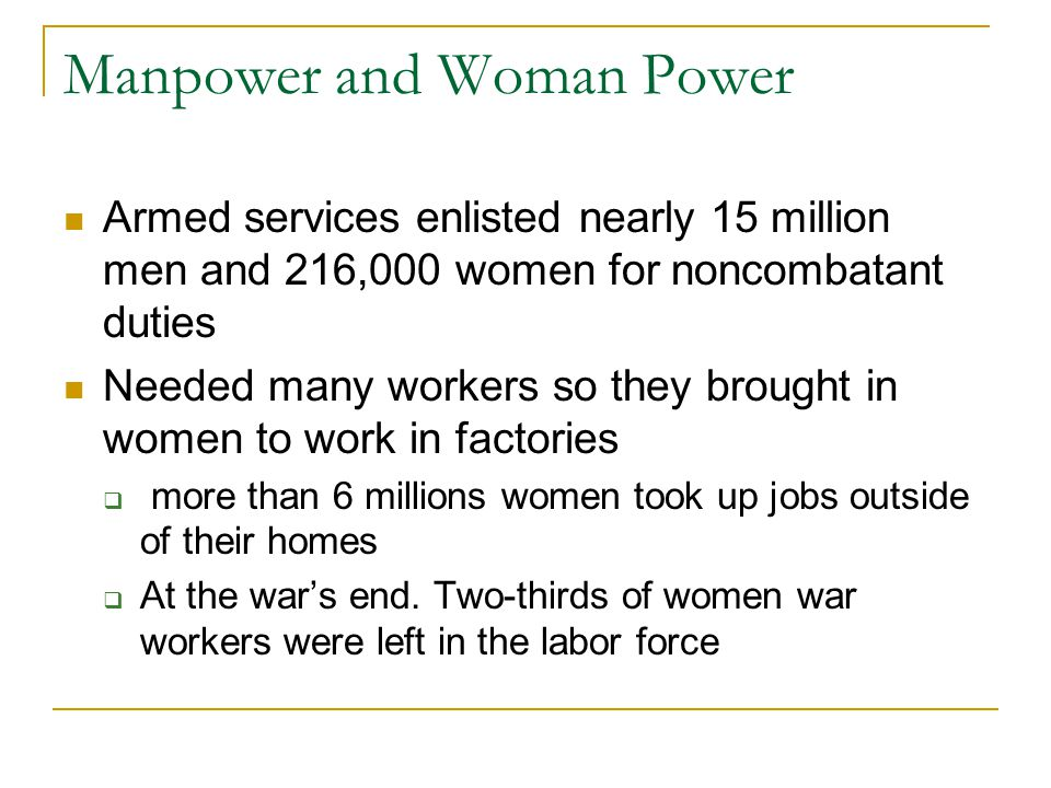 Manpower and Woman Power Armed services enlisted nearly 15 million men and 216,000 women for noncombatant duties Needed many workers so they brought in women to work in factories  more than 6 millions women took up jobs outside of their homes  At the war's end.