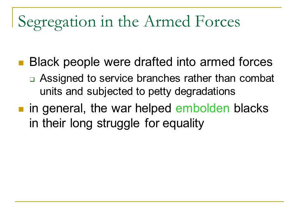 Segregation in the Armed Forces Black people were drafted into armed forces  Assigned to service branches rather than combat units and subjected to petty degradations in general, the war helped embolden blacks in their long struggle for equality
