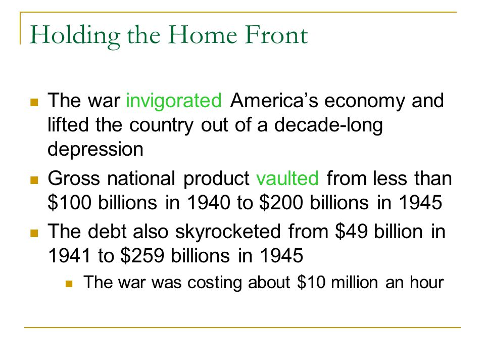 Holding the Home Front The war invigorated America's economy and lifted the country out of a decade-long depression Gross national product vaulted from less than $100 billions in 1940 to $200 billions in 1945 The debt also skyrocketed from $49 billion in 1941 to $259 billions in 1945 The war was costing about $10 million an hour
