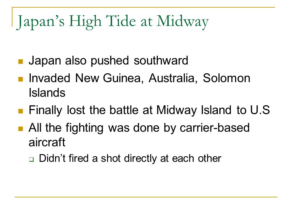 Japan's High Tide at Midway Japan also pushed southward Invaded New Guinea, Australia, Solomon Islands Finally lost the battle at Midway Island to U.S All the fighting was done by carrier-based aircraft  Didn't fired a shot directly at each other