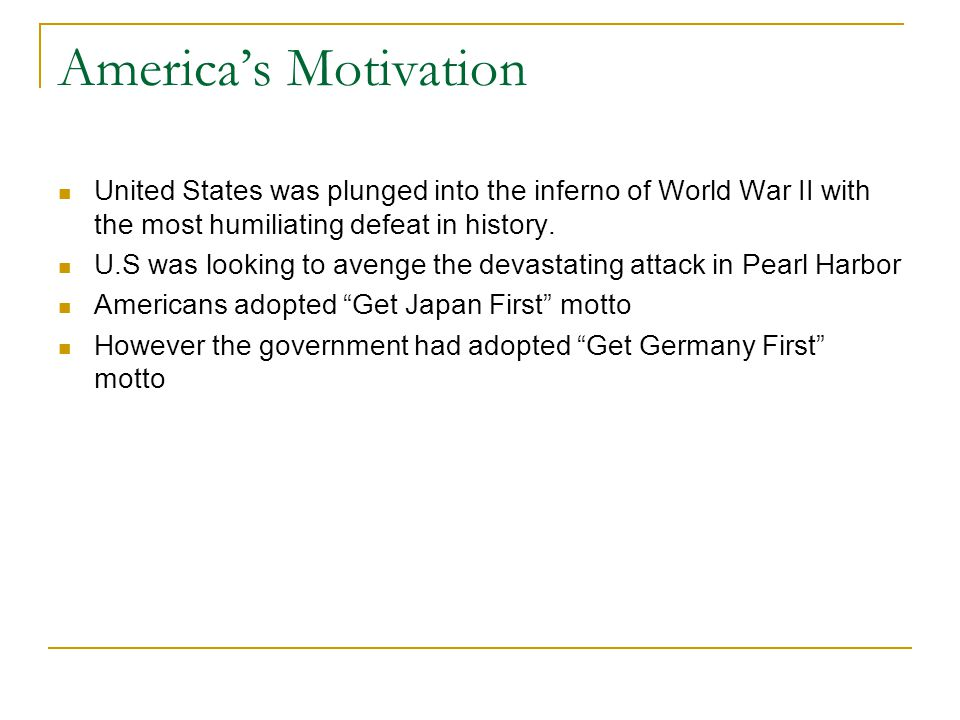 America's Motivation United States was plunged into the inferno of World War II with the most humiliating defeat in history.