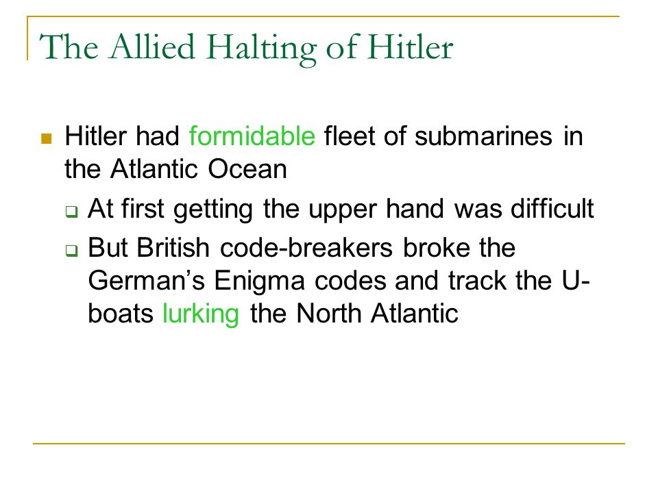 The Allied Halting of Hitler Hitler had formidable fleet of submarines in the Atlantic Ocean  At first getting the upper hand was difficult  But British code-breakers broke the German's Enigma codes and track the U- boats lurking the North Atlantic