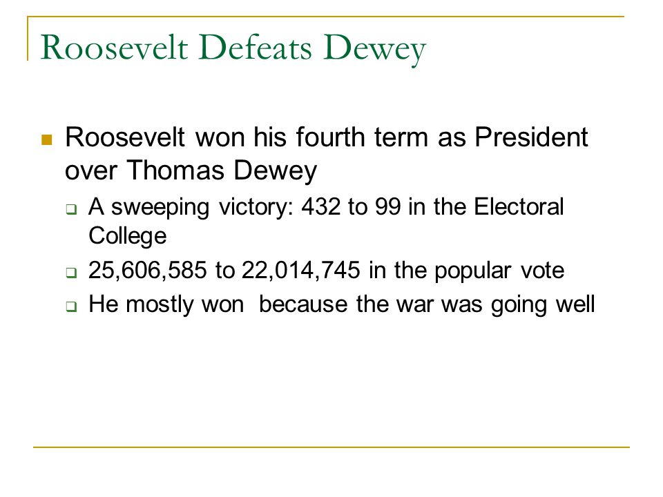 Roosevelt Defeats Dewey Roosevelt won his fourth term as President over Thomas Dewey  A sweeping victory: 432 to 99 in the Electoral College  25,606,585 to 22,014,745 in the popular vote  He mostly won because the war was going well
