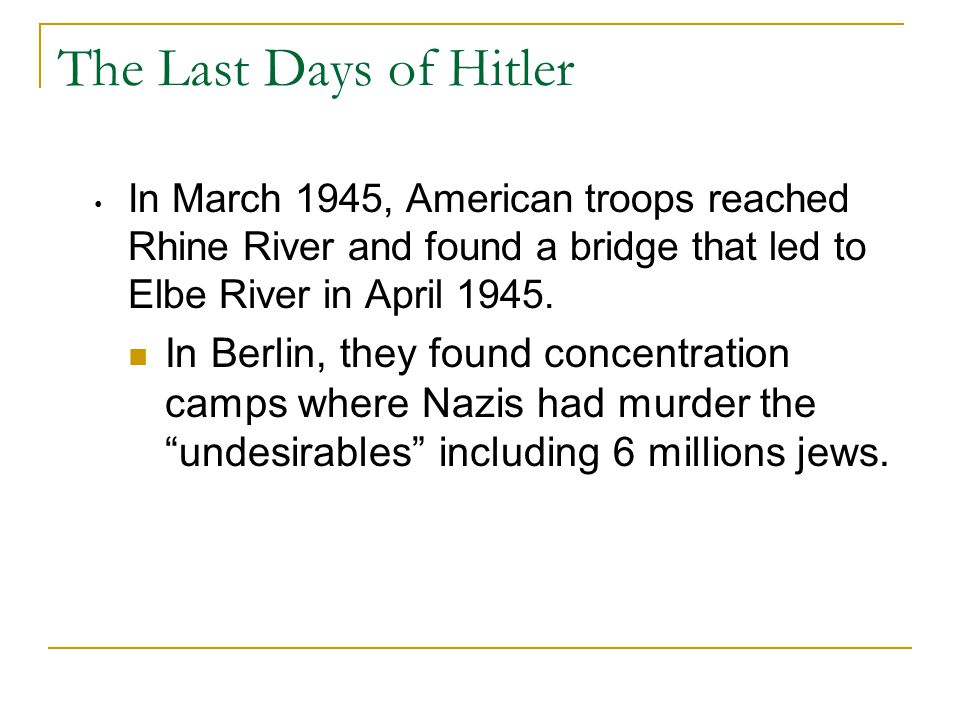 The Last Days of Hitler In March 1945, American troops reached Rhine River and found a bridge that led to Elbe River in April 1945.