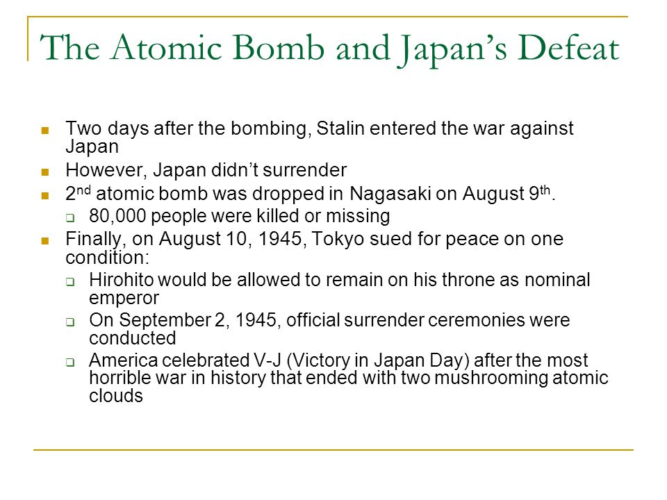 The Atomic Bomb and Japan's Defeat Two days after the bombing, Stalin entered the war against Japan However, Japan didn't surrender 2 nd atomic bomb was dropped in Nagasaki on August 9 th.