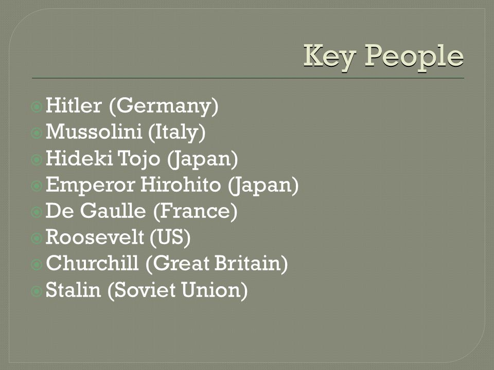 Key People  Hitler (Germany)  Mussolini (Italy)  Hideki Tojo (Japan)  Emperor Hirohito (Japan)  De Gaulle (France)  Roosevelt (US)  Churchill (Great Britain)  Stalin (Soviet Union)