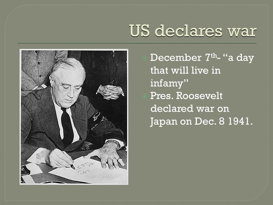 US declares war  December 7 th - a day that will live in infamy  Pres.