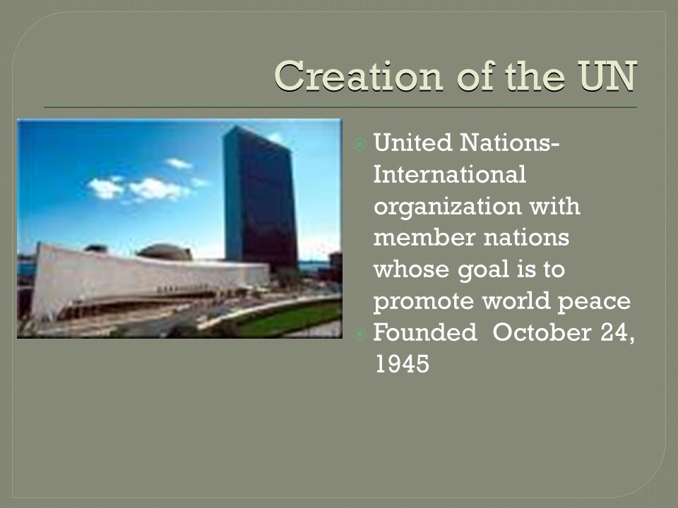 Creation of the UN  United Nations- International organization with member nations whose goal is to promote world peace  Founded October 24, 1945
