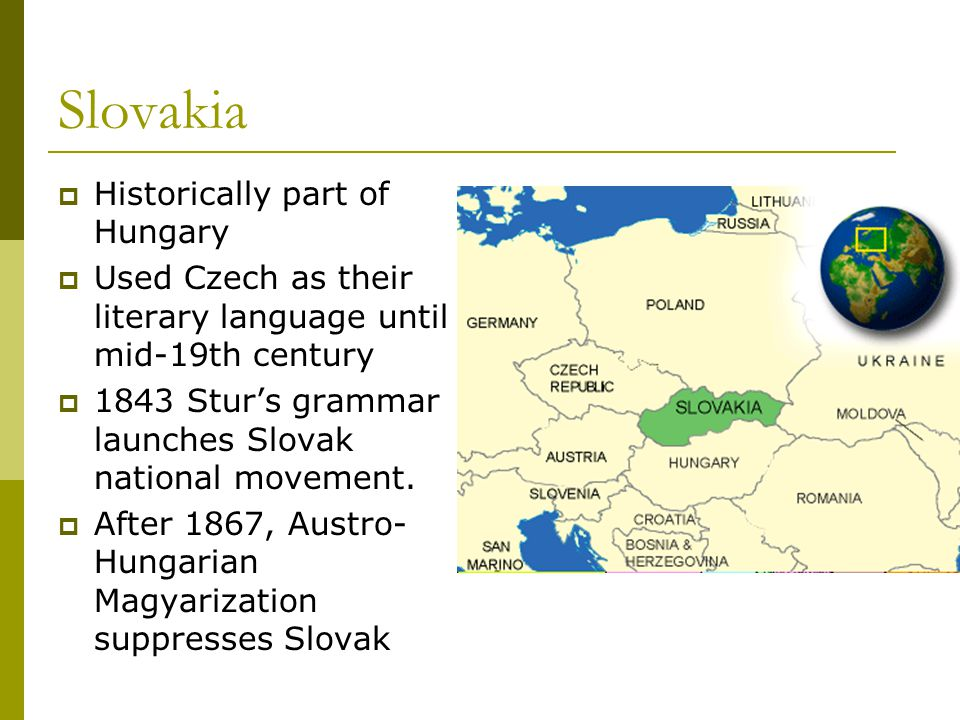 Slovakia  Historically part of Hungary  Used Czech as their literary language until mid-19th century  1843 Stur's grammar launches Slovak national movement.