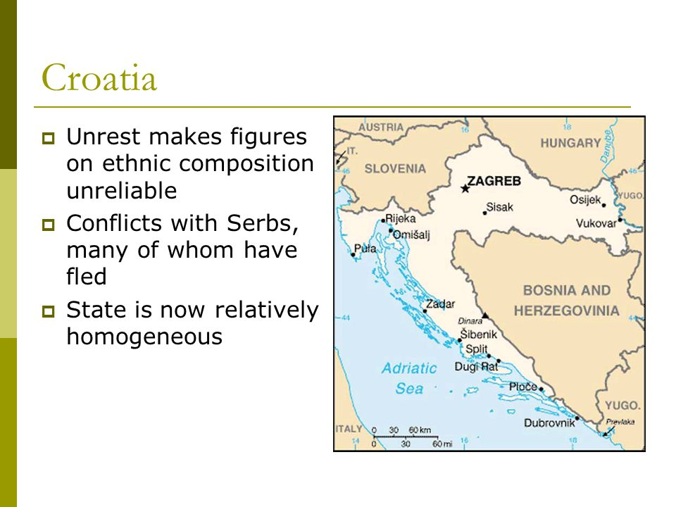 Croatia  Unrest makes figures on ethnic composition unreliable  Conflicts with Serbs, many of whom have fled  State is now relatively homogeneous