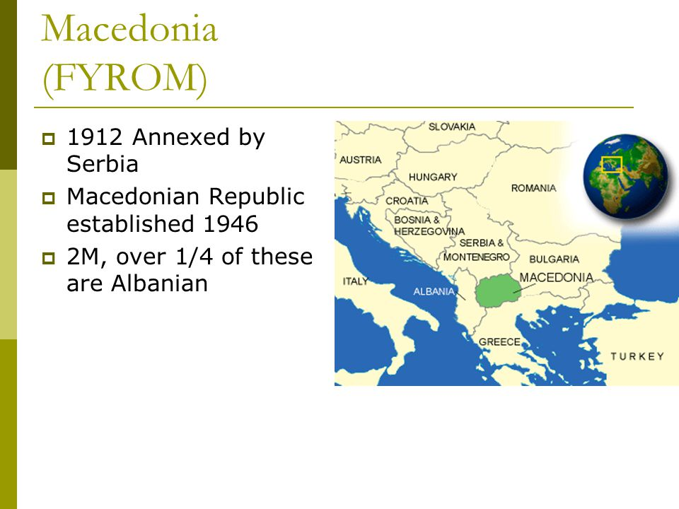 Macedonia (FYROM)  1912 Annexed by Serbia  Macedonian Republic established 1946  2M, over 1/4 of these are Albanian