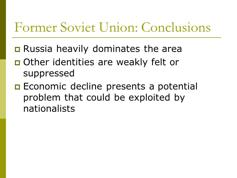 Former Soviet Union: Conclusions  Russia heavily dominates the area  Other identities are weakly felt or suppressed  Economic decline presents a potential problem that could be exploited by nationalists