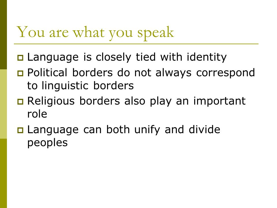 You are what you speak  Language is closely tied with identity  Political borders do not always correspond to linguistic borders  Religious borders also play an important role  Language can both unify and divide peoples