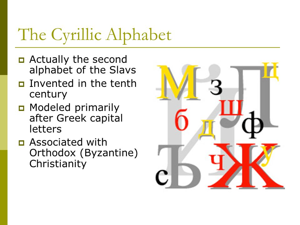 The Cyrillic Alphabet  Actually the second alphabet of the Slavs  Invented in the tenth century  Modeled primarily after Greek capital letters  Associated with Orthodox (Byzantine) Christianity