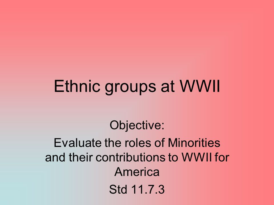 Ethnic groups at WWII Objective: Evaluate the roles of Minorities and their contributions to WWII for America Std 11.7.3