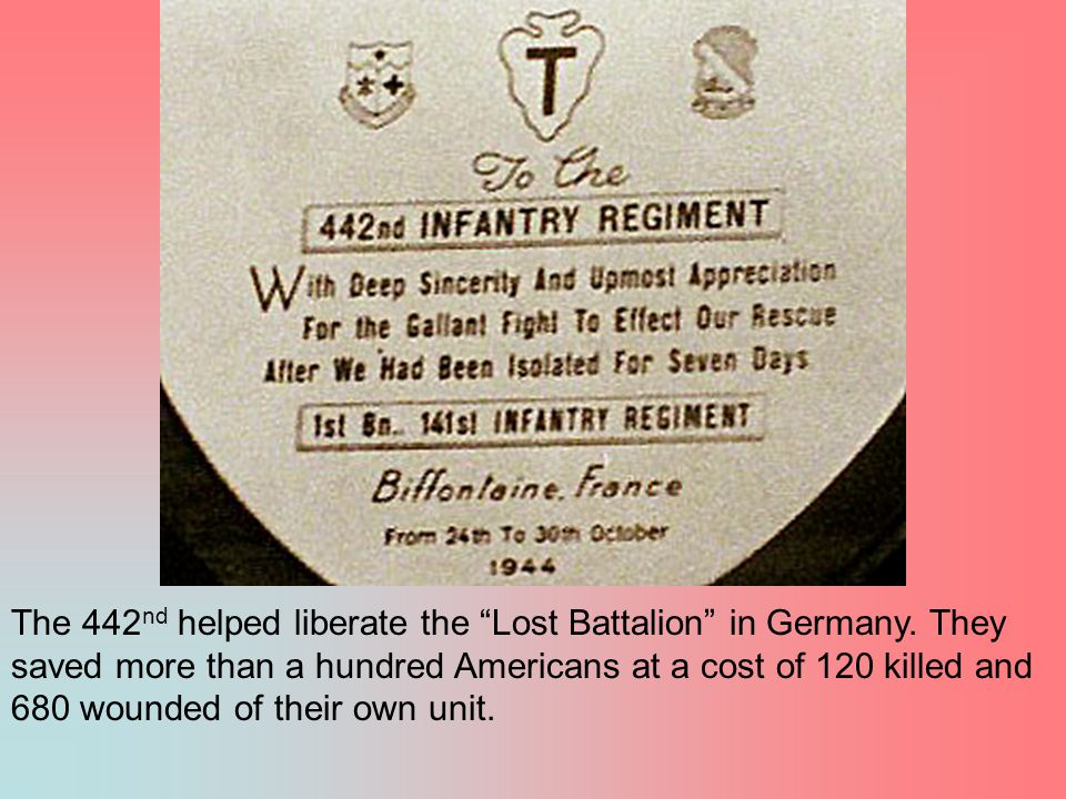 "The 442 nd helped liberate the ""Lost Battalion"" in Germany. They saved more than a hundred Americans at a cost of 120 killed and 680 wounded of their"