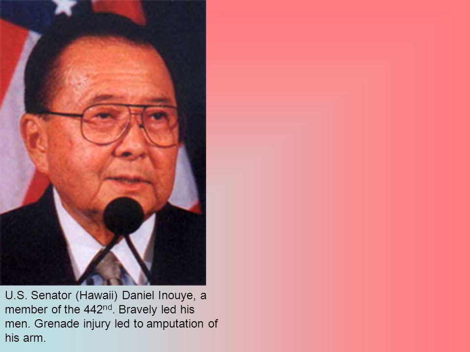 U.S. Senator (Hawaii) Daniel Inouye, a member of the 442 nd. Bravely led his men. Grenade injury led to amputation of his arm.