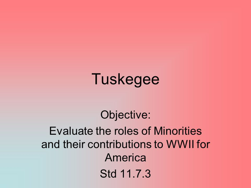 Tuskegee Objective: Evaluate the roles of Minorities and their contributions to WWII for America Std 11.7.3