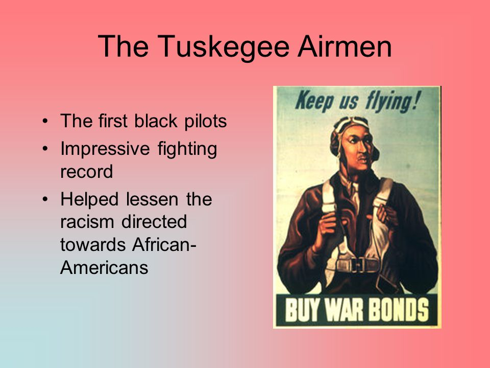 The Tuskegee Airmen The first black pilots Impressive fighting record Helped lessen the racism directed towards African- Americans