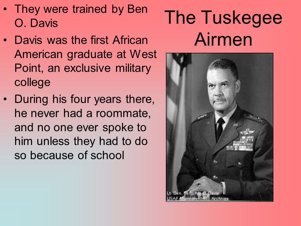 The Tuskegee Airmen They were trained by Ben O. Davis Davis was the first African American graduate at West Point, an exclusive military college Durin