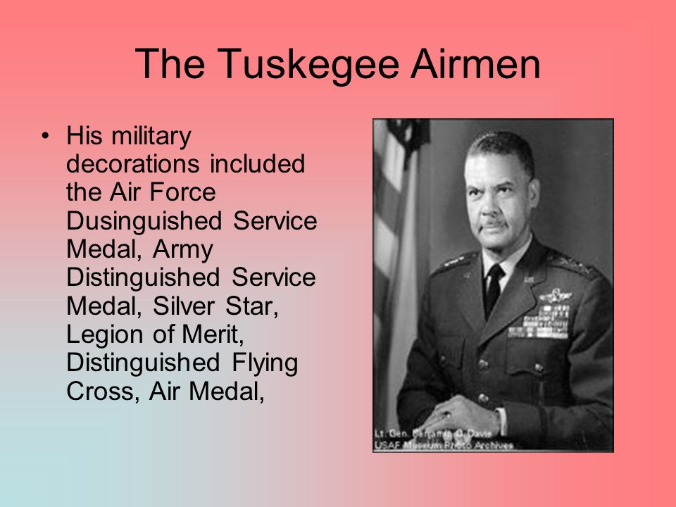 The Tuskegee Airmen His military decorations included the Air Force Dusinguished Service Medal, Army Distinguished Service Medal, Silver Star, Legion of Merit, Distinguished Flying Cross, Air Medal,