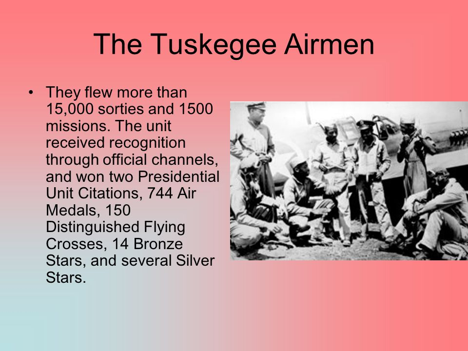 The Tuskegee Airmen They flew more than 15,000 sorties and 1500 missions.
