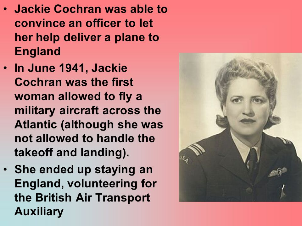 Jackie Cochran was able to convince an officer to let her help deliver a plane to England In June 1941, Jackie Cochran was the first woman allowed to fly a military aircraft across the Atlantic (although she was not allowed to handle the takeoff and landing).