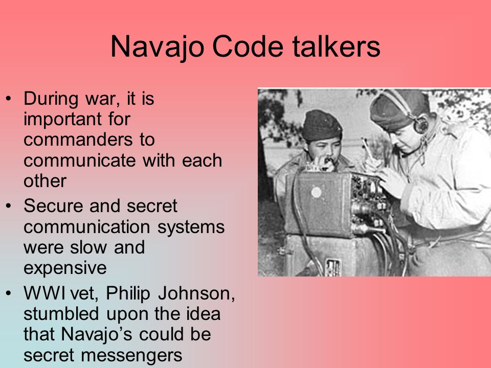 Navajo Code talkers During war, it is important for commanders to communicate with each other Secure and secret communication systems were slow and expensive WWI vet, Philip Johnson, stumbled upon the idea that Navajo's could be secret messengers