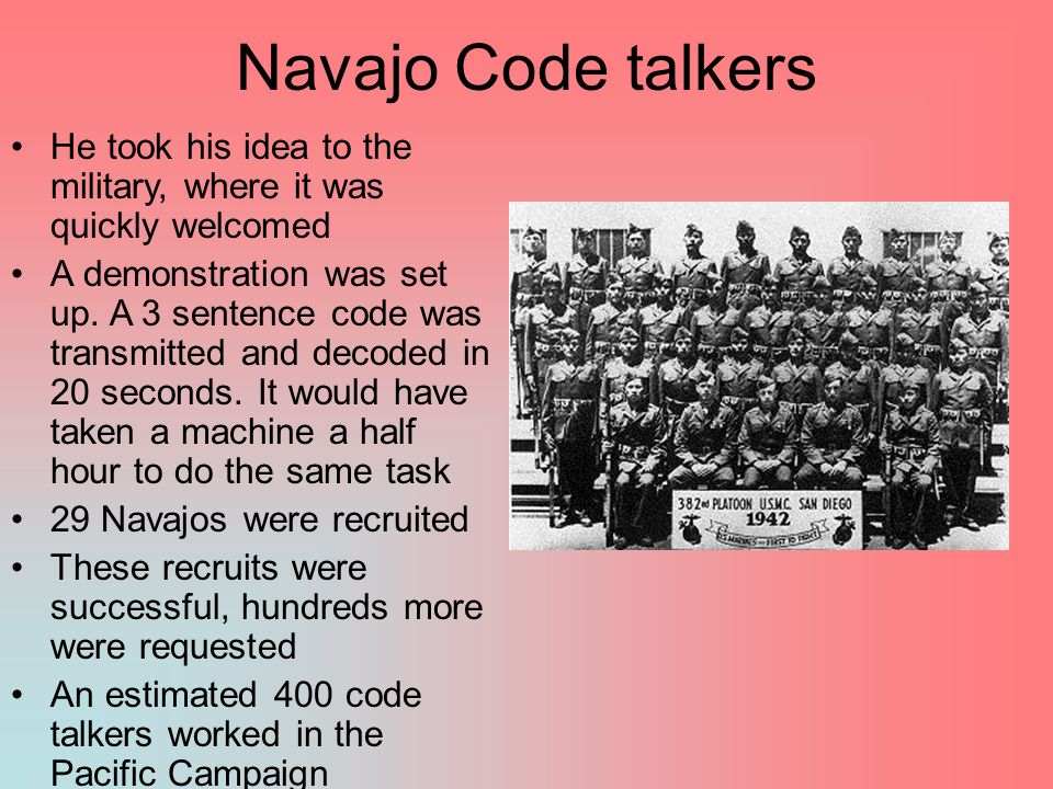 Navajo Code talkers He took his idea to the military, where it was quickly welcomed A demonstration was set up. A 3 sentence code was transmitted and