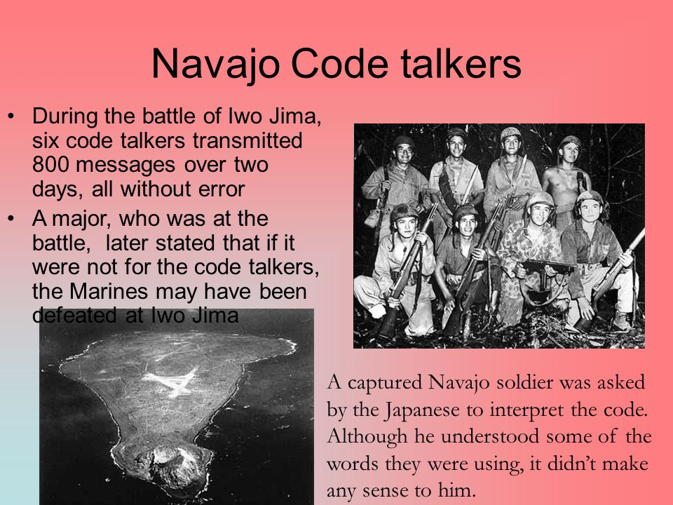 Navajo Code talkers During the battle of Iwo Jima, six code talkers transmitted 800 messages over two days, all without error A major, who was at the battle, later stated that if it were not for the code talkers, the Marines may have been defeated at Iwo Jima A captured Navajo soldier was asked by the Japanese to interpret the code.