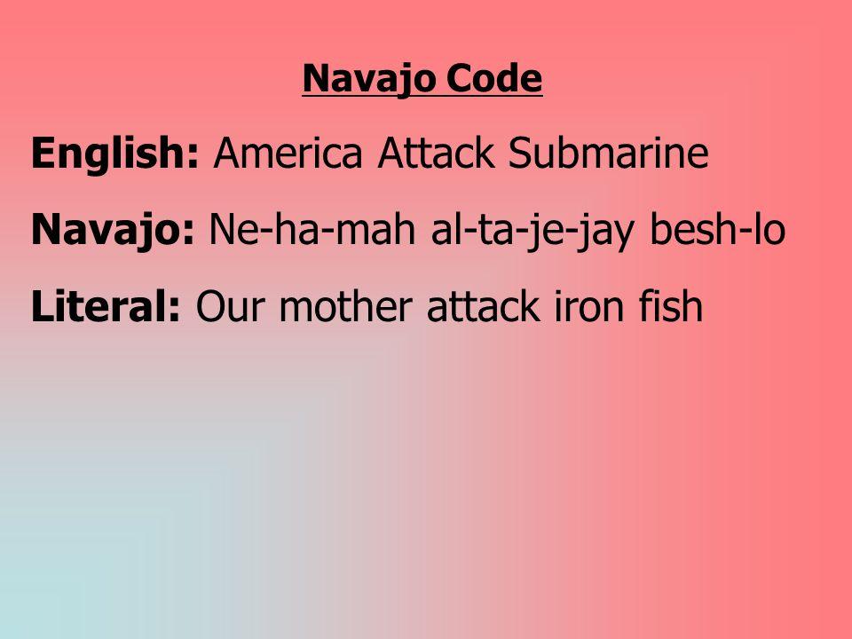 Navajo Code English: America Attack Submarine Navajo: Ne-ha-mah al-ta-je-jay besh-lo Literal: Our mother attack iron fish