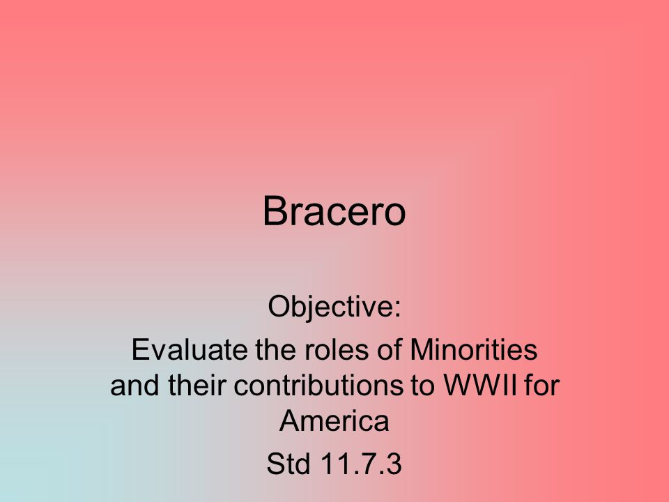 Bracero Objective: Evaluate the roles of Minorities and their contributions to WWII for America Std 11.7.3