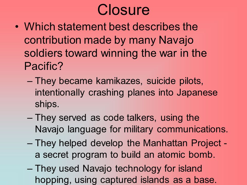 Closure Which statement best describes the contribution made by many Navajo soldiers toward winning the war in the Pacific? –They became kamikazes, su
