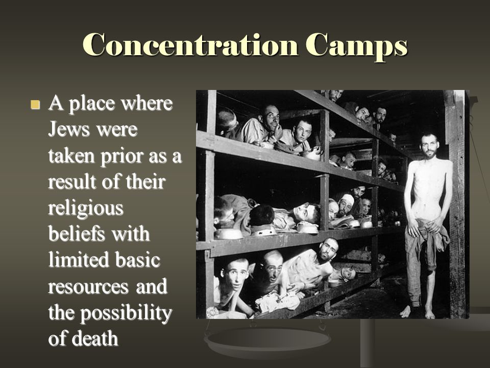 Concentration Camps A place where Jews were taken prior as a result of their religious beliefs with limited basic resources and the possibility of death A place where Jews were taken prior as a result of their religious beliefs with limited basic resources and the possibility of death