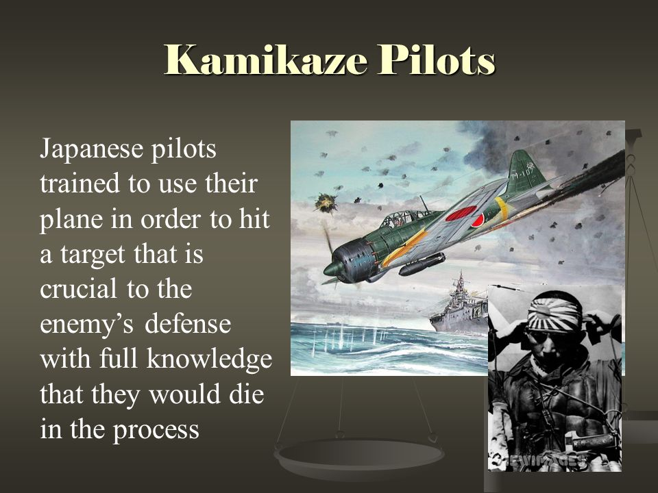 Kamikaze Pilots Japanese pilots trained to use their plane in order to hit a target that is crucial to the enemy's defense with full knowledge that they would die in the process