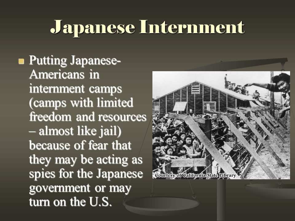 Japanese Internment Putting Japanese- Americans in internment camps (camps with limited freedom and resources – almost like jail) because of fear that they may be acting as spies for the Japanese government or may turn on the U.S.