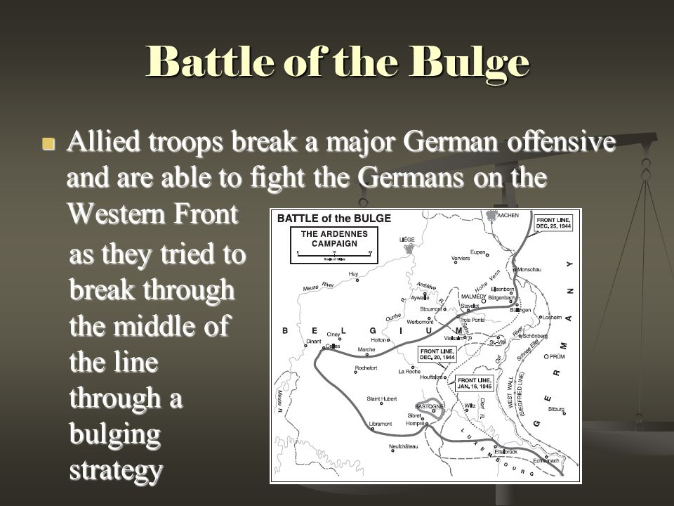 Battle of the Bulge Allied troops break a major German offensive and are able to fight the Germans on the Western Front Allied troops break a major German offensive and are able to fight the Germans on the Western Front as they tried to break through the middle of the line through a bulging strategy