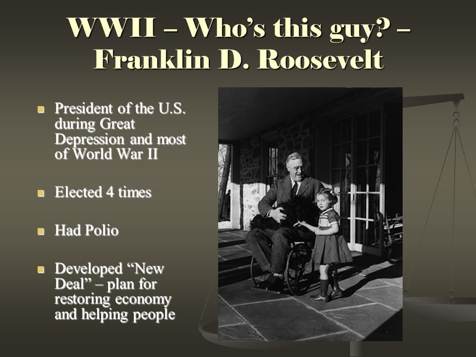 WWII – Who's this guy.– Franklin D. Roosevelt President of the U.S.