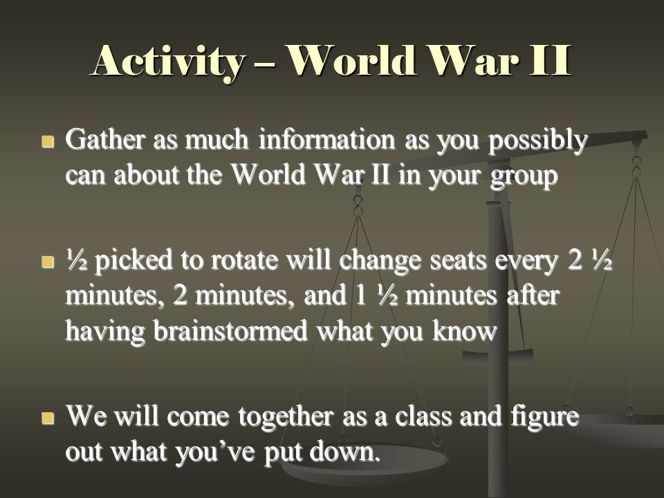 Activity – World War II Gather as much information as you possibly can about the World War II in your group Gather as much information as you possibly can about the World War II in your group ½ picked to rotate will change seats every 2 ½ minutes, 2 minutes, and 1 ½ minutes after having brainstormed what you know ½ picked to rotate will change seats every 2 ½ minutes, 2 minutes, and 1 ½ minutes after having brainstormed what you know We will come together as a class and figure out what you've put down.