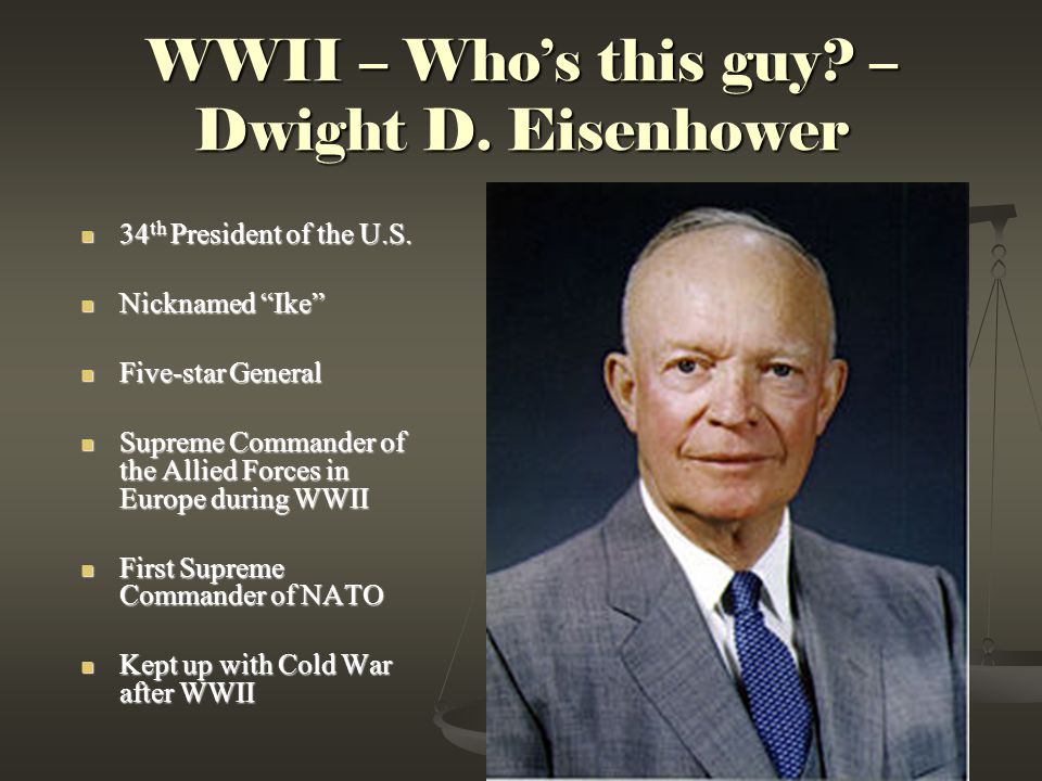 WWII – Who's this guy.– Dwight D. Eisenhower 34 th President of the U.S.