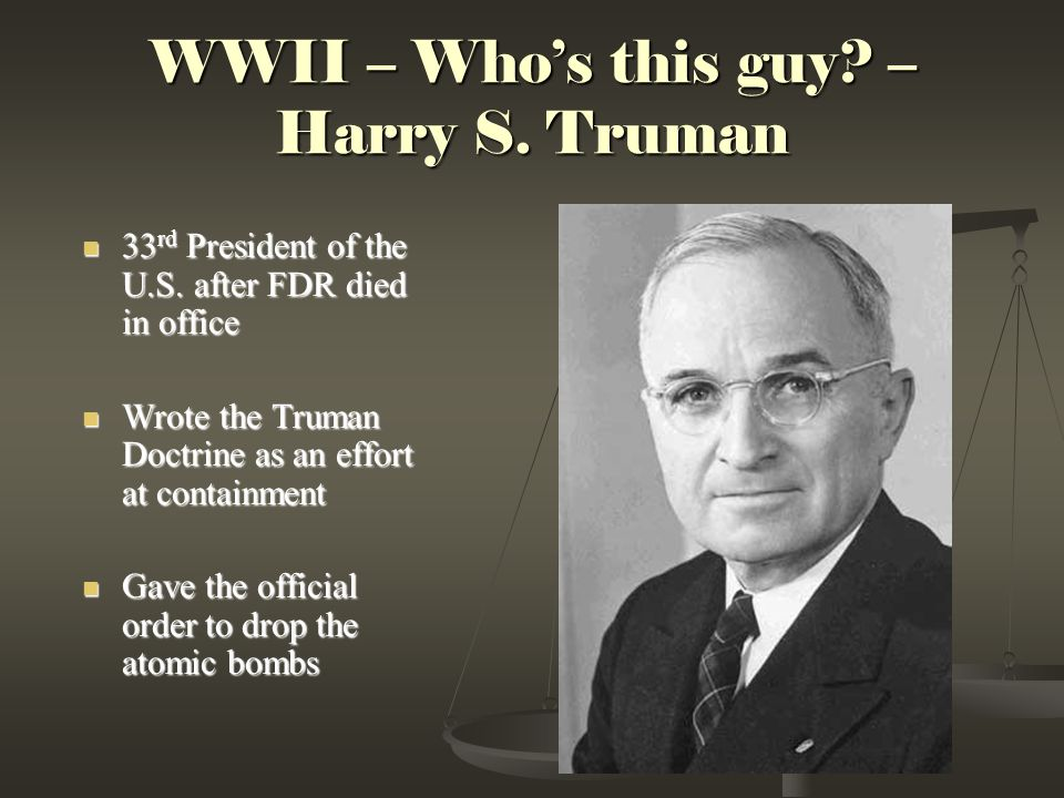 WWII – Who's this guy.– Harry S. Truman 33 rd President of the U.S.
