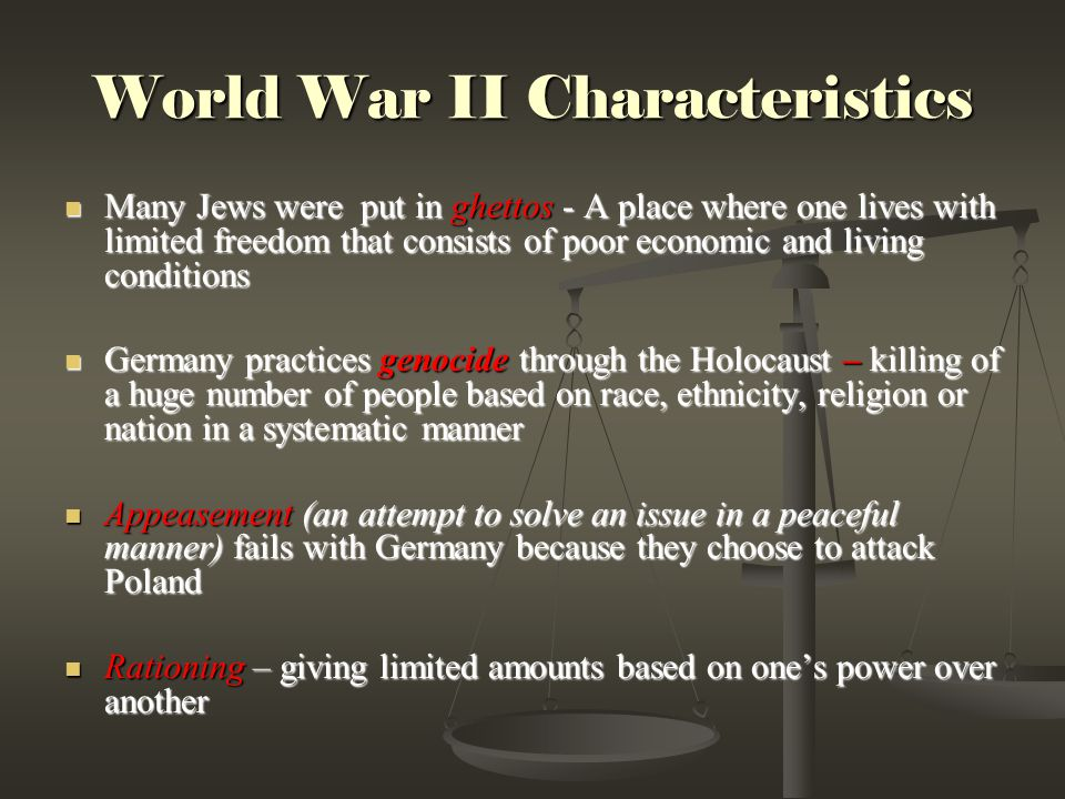 World War II Characteristics Many Jews were put in ghettos - A place where one lives with limited freedom that consists of poor economic and living conditions Many Jews were put in ghettos - A place where one lives with limited freedom that consists of poor economic and living conditions Germany practices genocide through the Holocaust – killing of a huge number of people based on race, ethnicity, religion or nation in a systematic manner Germany practices genocide through the Holocaust – killing of a huge number of people based on race, ethnicity, religion or nation in a systematic manner Appeasement (an attempt to solve an issue in a peaceful manner) fails with Germany because they choose to attack Poland Appeasement (an attempt to solve an issue in a peaceful manner) fails with Germany because they choose to attack Poland Rationing – giving limited amounts based on one's power over another Rationing – giving limited amounts based on one's power over another