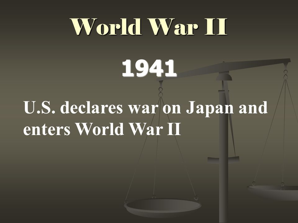 World War II 1941 U.S. declares war on Japan and enters World War II